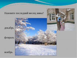 Назовите последний месяц зимы? декабрь февраль ноябрь январь