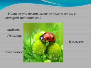 Какие жуки носят название того месяца, в котором появляются? Майские Июньски