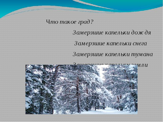 Что такое град? Замерзшие капельки дождя Замерзшие капельки снега Замерзшие...