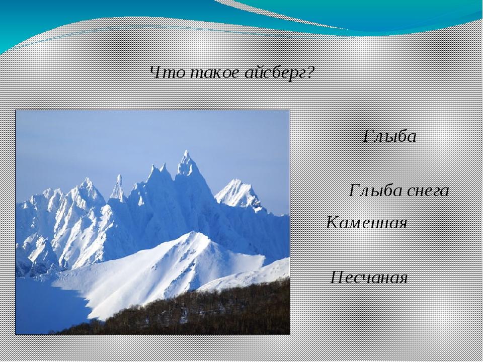 Что такое айсберг? Глыба льда Глыба снега Каменная глыба Песчаная глыба