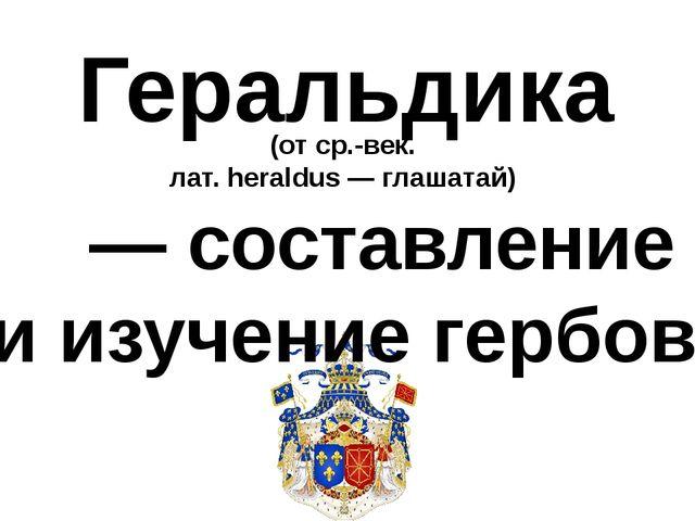 Геральдика (от ср.-век. лат. heraldus — глашатай) — составление и изучение ге...