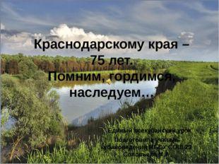 Краснодарскому края – 75 лет. Помним, гордимся, наследуем… Единый всекубанск