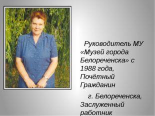Руководитель МУ «Музей города Белореченска» с 1988 года, Почётный Гражданин