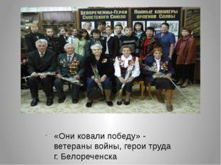 «Они ковали победу» - ветераны войны, герои труда г. Белореченска