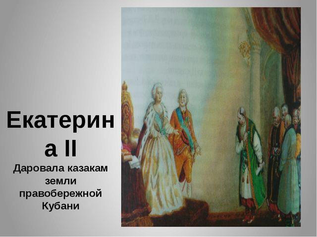 Екатерина II Даровала казакам земли правобережной Кубани