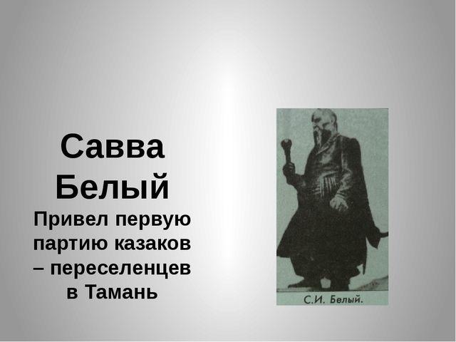 Савва Белый Привел первую партию казаков – переселенцев в Тамань