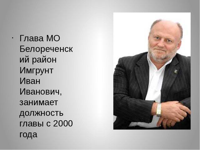 Глава МО Белореченский район Имгрунт Иван Иванович, занимает должность главы...