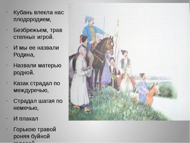 Кубань влекла нас плодородием, Безбрежьем, трав степных игрой. И мы ее назва...