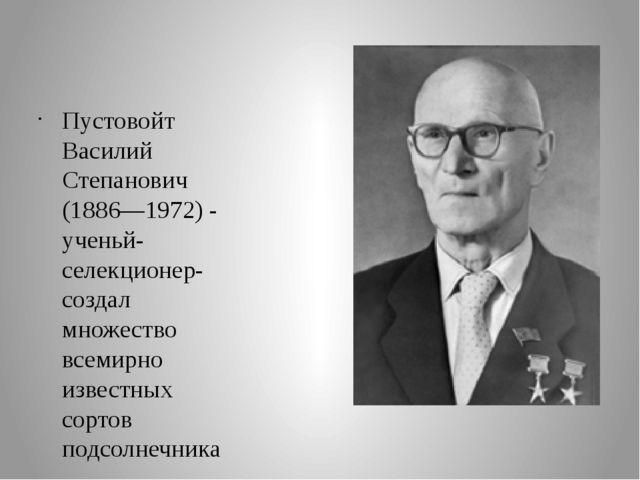Пустовойт Василий Степанович (1886—1972) - ученьй-селекционер- создал множес...