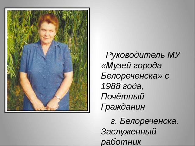 Руководитель МУ «Музей города Белореченска» с 1988 года, Почётный Гражданин...
