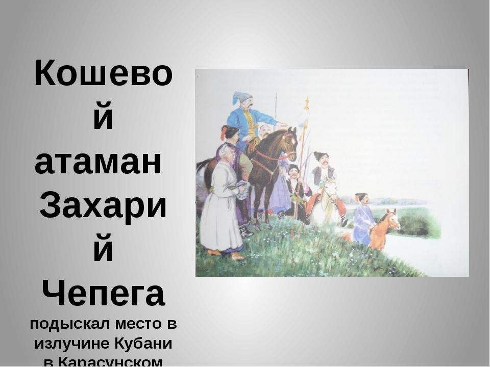 Кошевой атаман Захарий Чепега подыскал место в излучине Кубани в Карасунском...