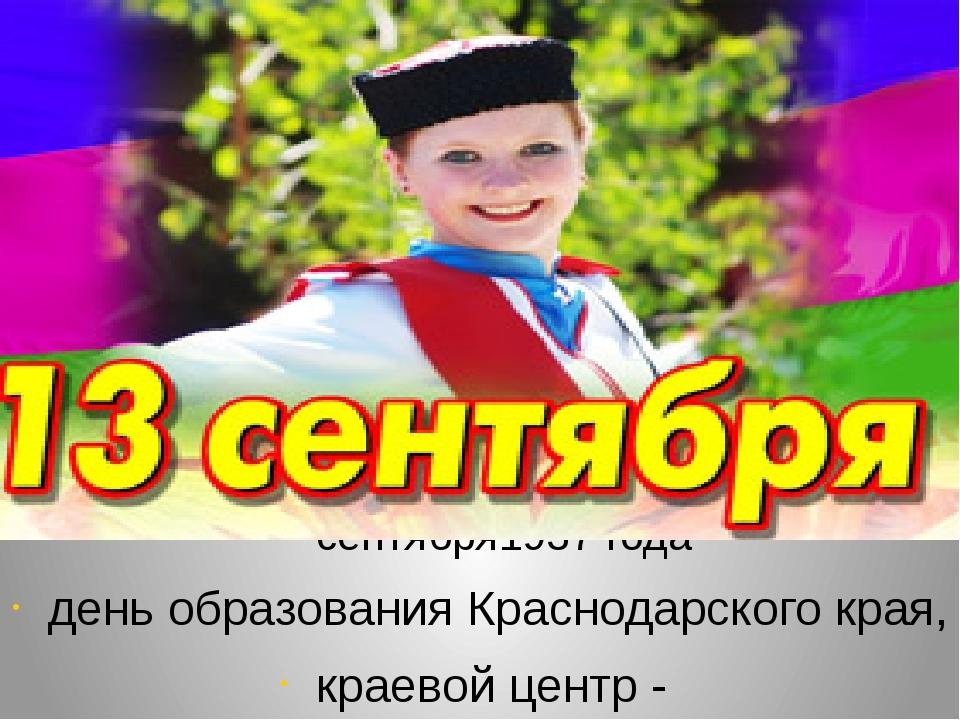 сентября1937 года день образования Краснодарского края, краевой центр - Крас...