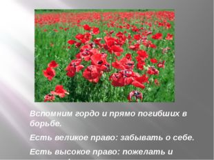 Вспомним гордо и прямо погибших в борьбе. Есть великое право: забывать о себе
