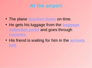 At the airport The plane touches down on time. He gets his luggage from the b