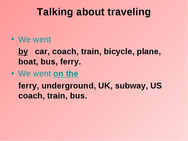 Talking about traveling We went by   car, coach, train, bicycle, plane, boat,...