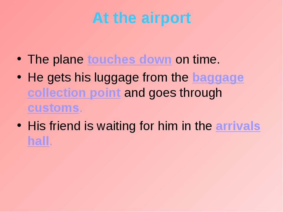 At the airport The plane touches down on time. He gets his luggage from the b...