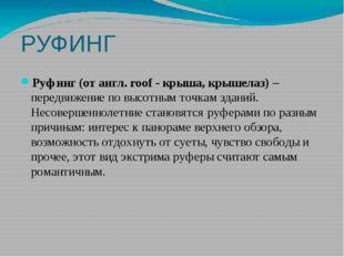 РУФИНГ Руфинг (от англ. roof - крыша, крышелаз) – передвижение по высотным то