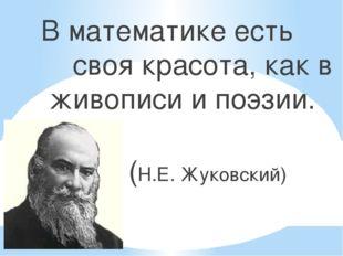 В математике есть своя красота, как в живописи и поэзии. (Н.Е. Жуковский)