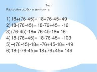 Тест Раскройте скобки и вычислите: 1)18+(76-45)= 18+76-45=49 2)18-(76-45)=