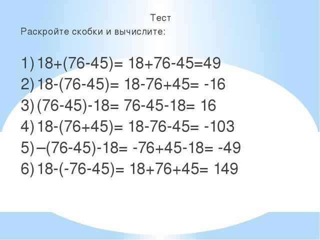 Тест Раскройте скобки и вычислите: 1)18+(76-45)= 18+76-45=49 2)18-(76-45)=...