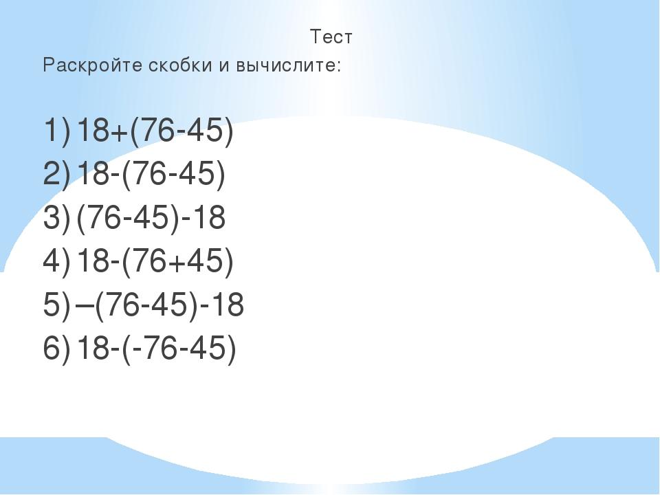 Тест Раскройте скобки и вычислите: 1)18+(76-45) 2)18-(76-45) 3)(76-45)-18...