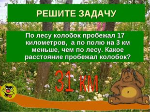 РЕШИТЕ ЗАДАЧУ По лесу колобок пробежал 17 километров, а по полю на 3 км меньш