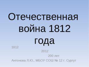 Отечественная война 1812 года 1812 2012 200 лет Антонова Л.Ю., МБОУ СОШ № 12