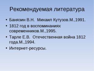 Рекомендуемая литература Банязин В.Н. Михаил Кутузов.М.,1991. 1812 год в восп