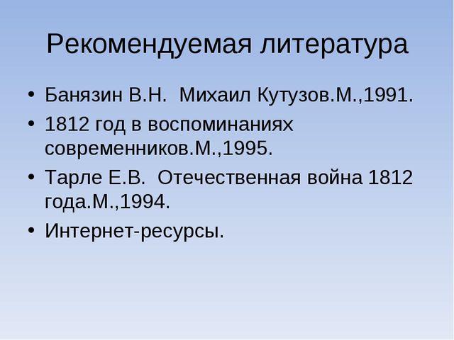 Рекомендуемая литература Банязин В.Н. Михаил Кутузов.М.,1991. 1812 год в восп...