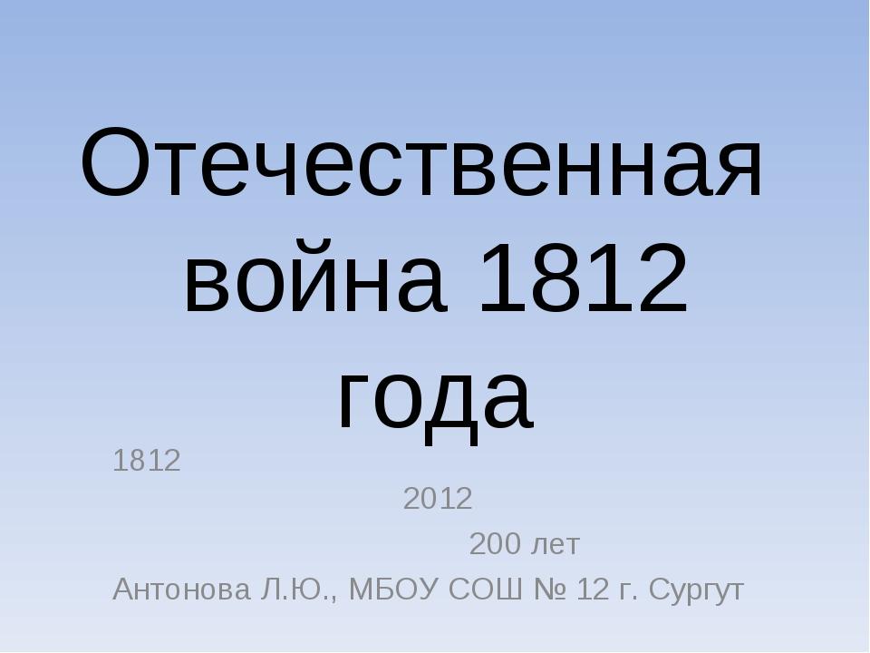 Отечественная война 1812 года 1812 2012 200 лет Антонова Л.Ю., МБОУ СОШ № 12...
