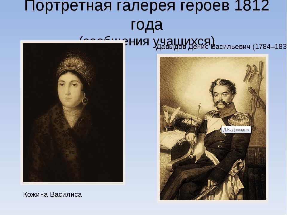 Портретная галерея героев 1812 года (сообщения учащихся) Кожина Василиса Давы...