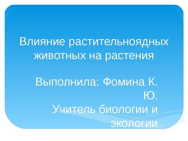 Влияние растительноядных животных на растения Выполнила: Фомина К. Ю. Учитель...