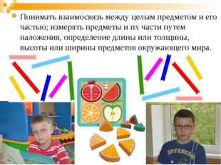 Понимать взаимосвязь между целым предметом и его частью; измерять предметы и