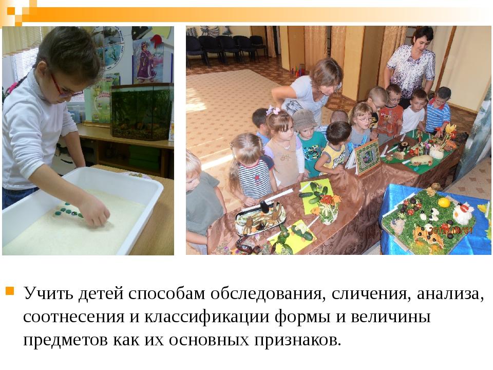 Учить детей способам обследования, сличения, анализа, соотнесения и классифик...