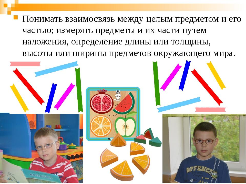 Понимать взаимосвязь между целым предметом и его частью; измерять предметы и...
