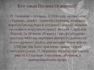 Кто такая Полина Осипенко? П. Осипенко – лётчица. В 1938 году на самолёте «Ро