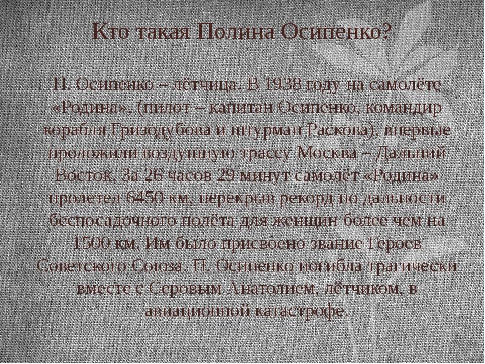 Кто такая Полина Осипенко? П. Осипенко – лётчица. В 1938 году на самолёте «Ро...