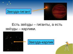 Есть звёзды – гиганты, а есть звёзды – карлики. Звезда-гигант Звезда-кар
