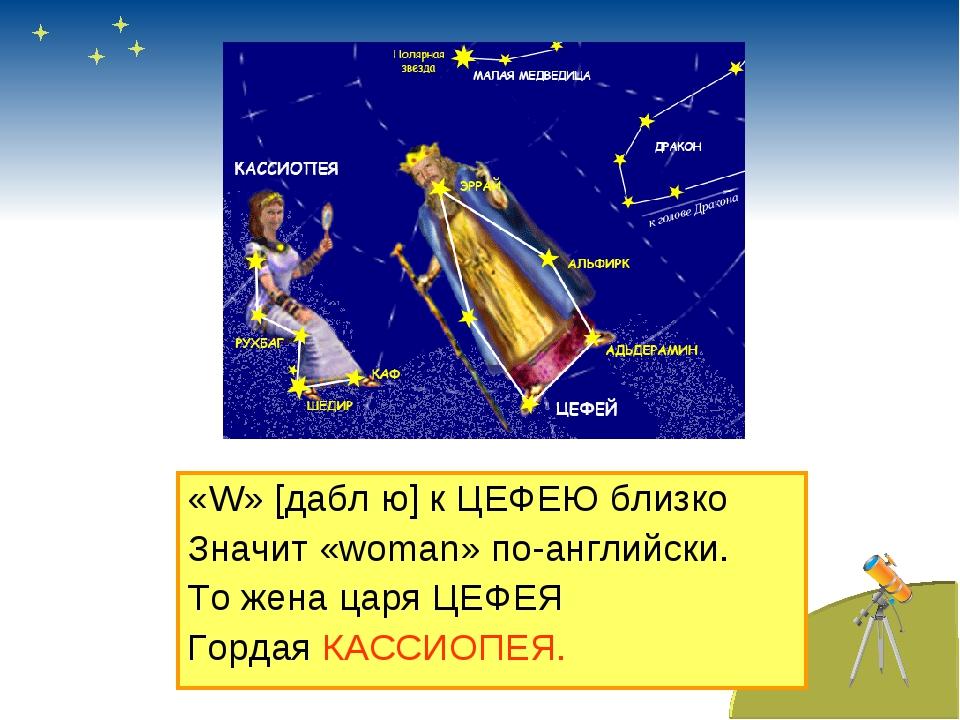 «W» [дабл ю] к ЦЕФЕЮ близко Значит «woman» по-английски. То жена царя ЦЕФЕЯ Г...