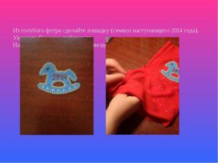 Из голубого фетра сделайте лошадку (символ наступающего 2014 года). Украсьте