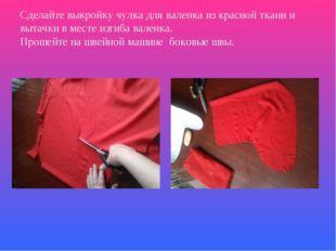 Сделайте выкройку чулка для валенка из красной ткани и вытачки в месте изгиба