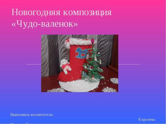 Выполнила воспитатель: Королева Наталья Геннадьевна Новогодняя композиция «Ч...