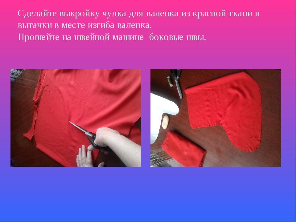 Сделайте выкройку чулка для валенка из красной ткани и вытачки в месте изгиба...