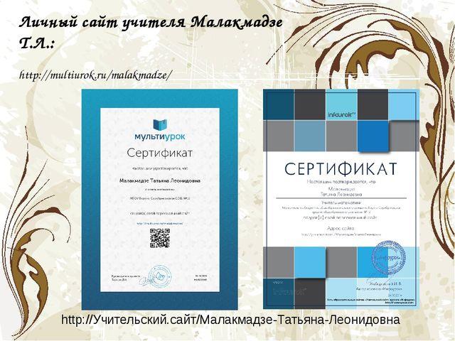 http://multiurok.ru/malakmadze/ Личный сайт учителя Малакмадзе Т.Л.: http://...