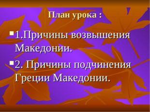 План урока : 1.Причины возвышения Македонии. 2. Причины подчинения Греции Мак