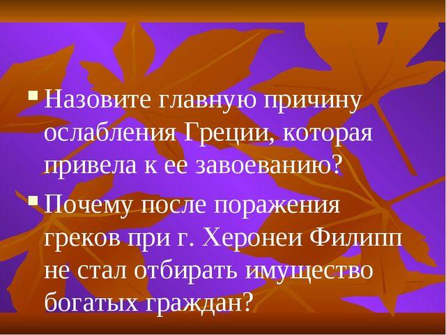 Назовите главную причину ослабления Греции, которая привела к ее завоеванию?...