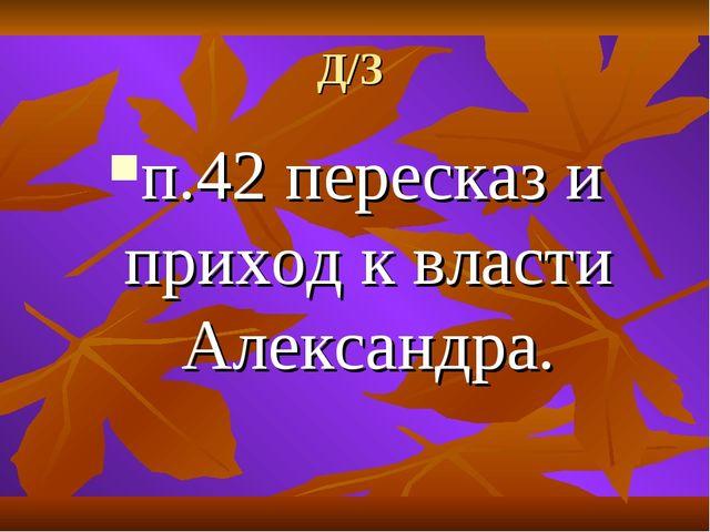 Д/З п.42 пересказ и приход к власти Александра.