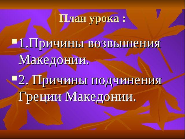 План урока : 1.Причины возвышения Македонии. 2. Причины подчинения Греции Мак...