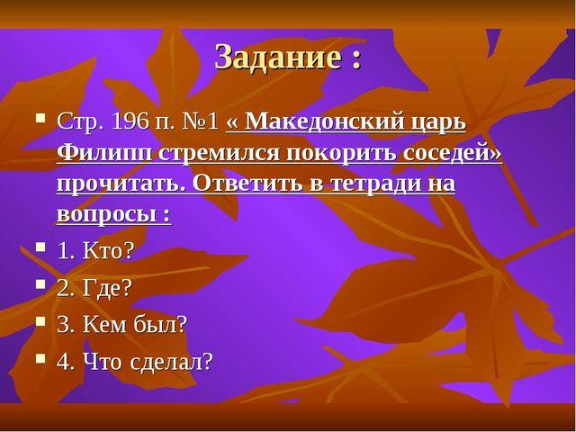 Задание : Стр. 196 п. №1 « Македонский царь Филипп стремился покорить соседей...