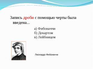 Запись дроби с помощью черты была введена... а) Фибоначчи б) Декартом в) Лейб